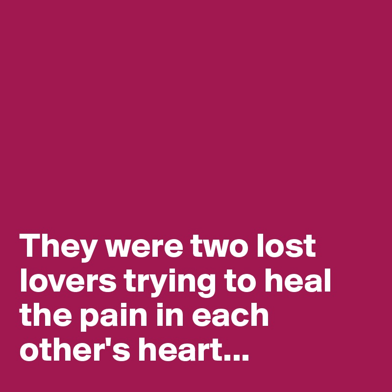 They were two lost lovers trying to heal the pain in each other's heart...