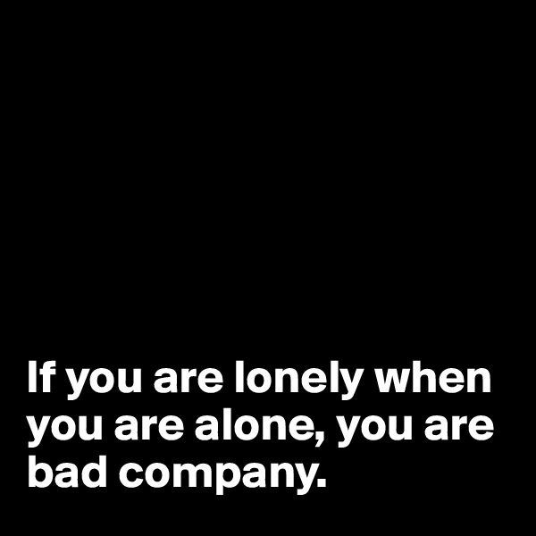 If you are lonely when you are alone, you are bad company.