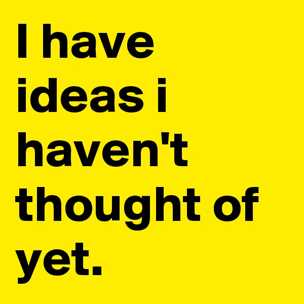 I have ideas i haven't thought of yet.