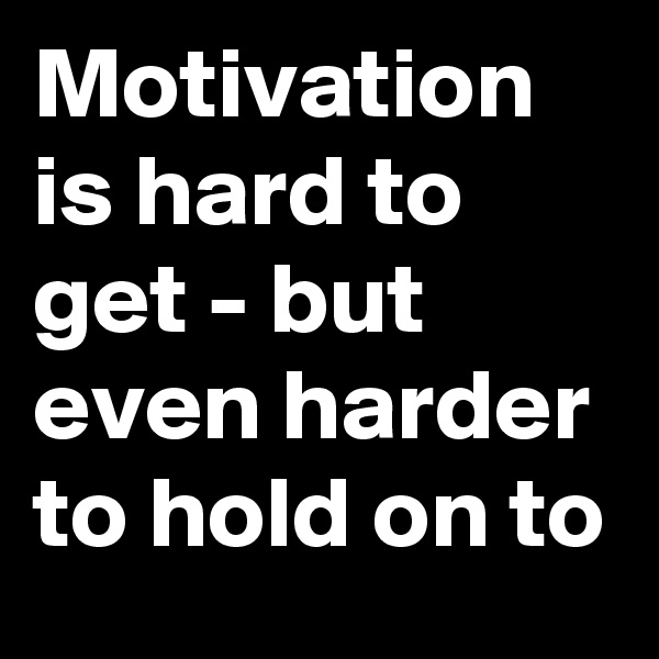 Motivation is hard to get - but even harder to hold on to