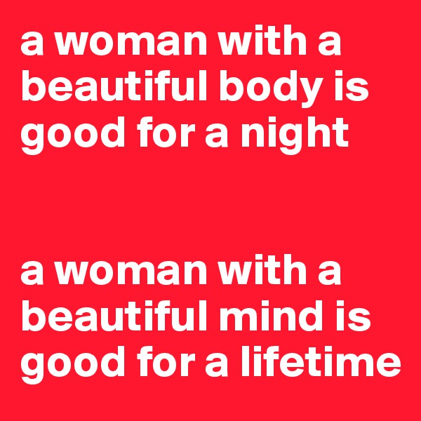 a woman with a beautiful body is good for a night    a woman with a beautiful mind is good for a lifetime