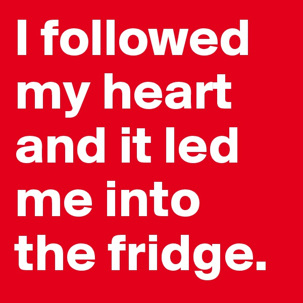 I followed my heart and it led me into the fridge.
