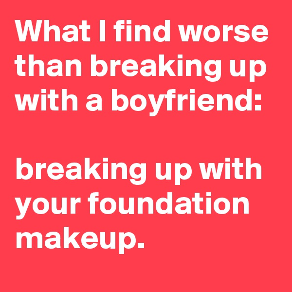 What I find worse than breaking up with a boyfriend:  breaking up with your foundation makeup.