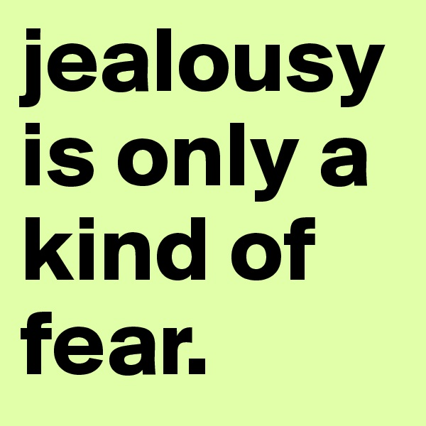 jealousy is only a kind of fear.