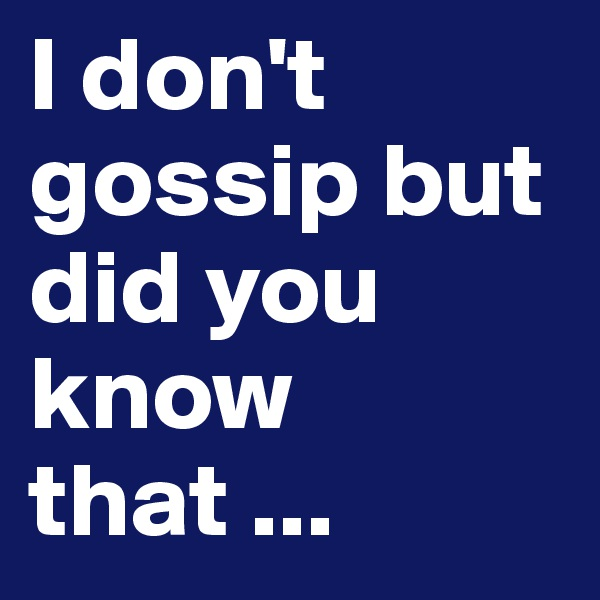 I don't gossip but did you know that ...