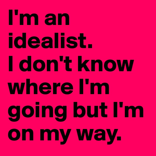 I'm an idealist.  I don't know where I'm going but I'm on my way.