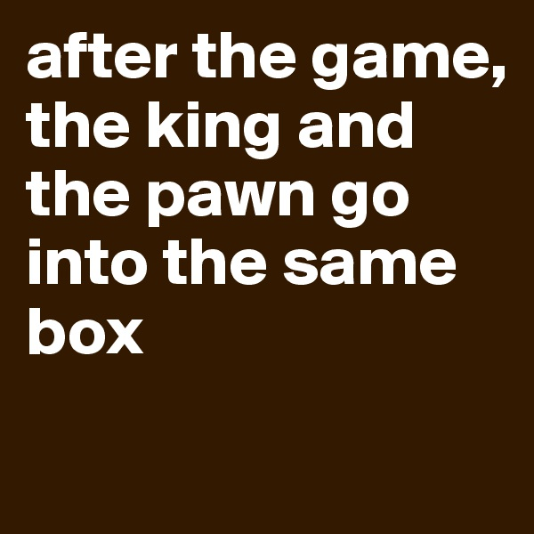 after the game,  the king and the pawn go into the same box