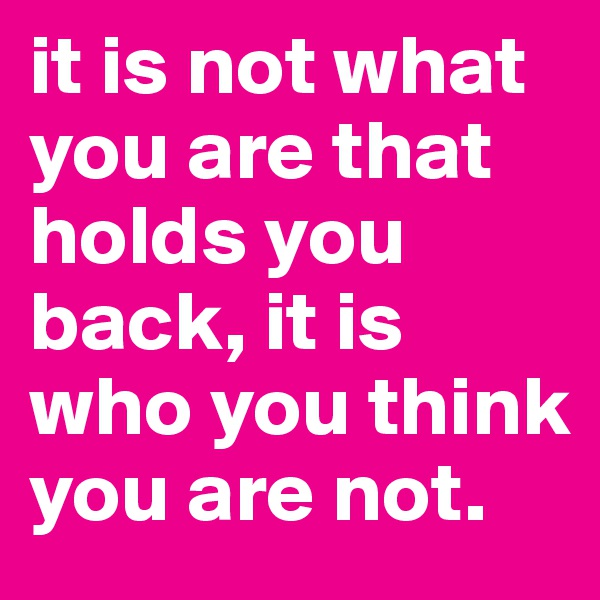 it is not what you are that holds you back, it is who you think you are not.