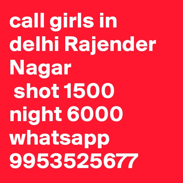 call girls in delhi Rajender Nagar  shot 1500 night 6000 whatsapp 9953525677