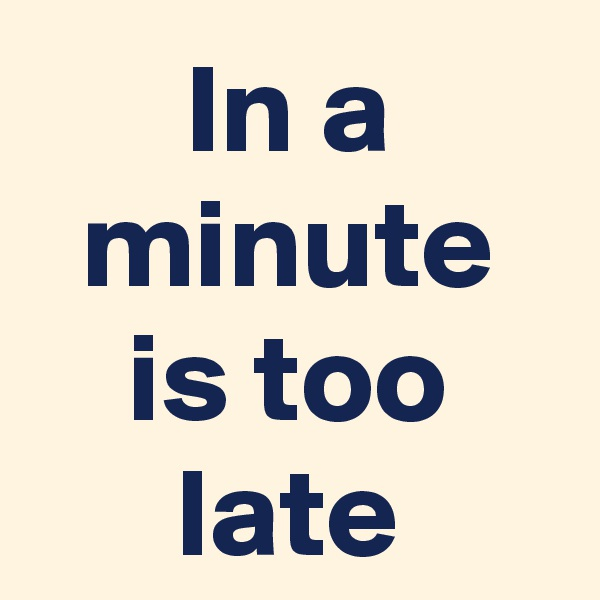 In a minute is too late