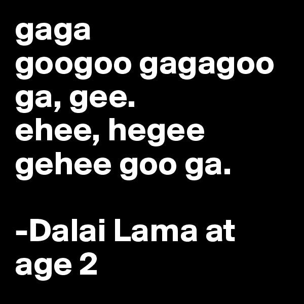 gaga googoo gagagoo ga, gee. ehee, hegee gehee goo ga.  -Dalai Lama at age 2