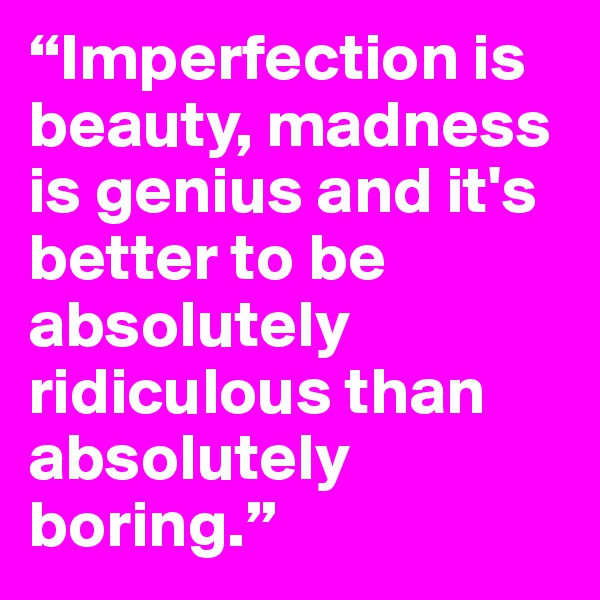 """Imperfection is beauty, madness is genius and it's better to be absolutely ridiculous than absolutely boring."""