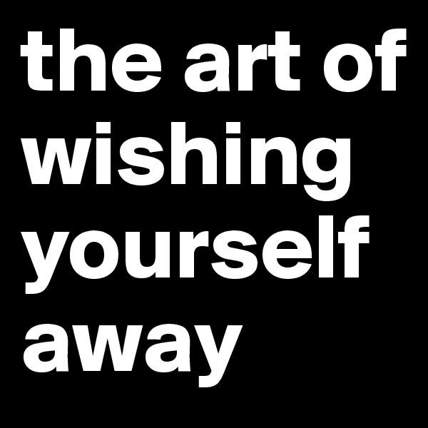 the art of wishing yourself away