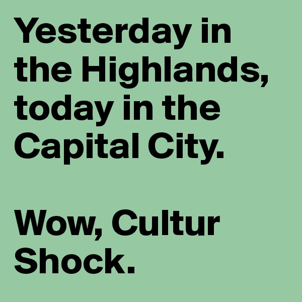 Yesterday in the Highlands, today in the Capital City.  Wow, Cultur Shock.