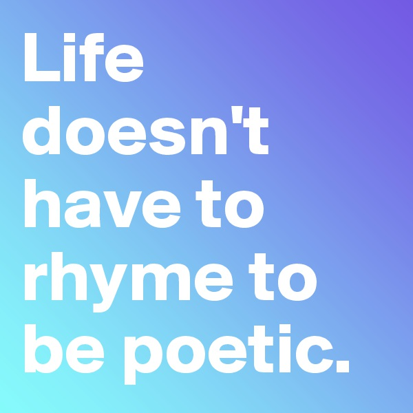 Life doesn't have to rhyme to be poetic.