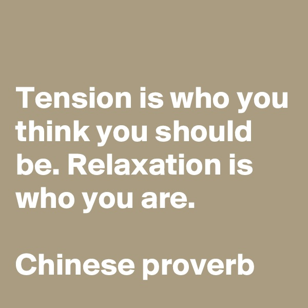 Tension is who you think you should be. Relaxation is who you are.  Chinese proverb