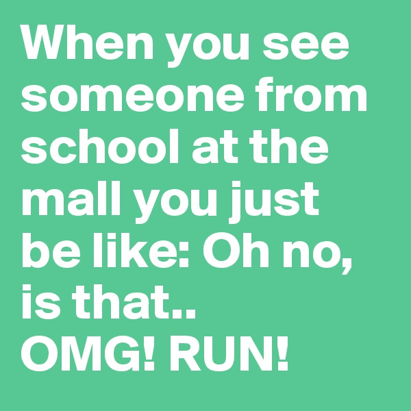 When you see someone from school at the mall you just be like: Oh no, is that..  OMG! RUN!