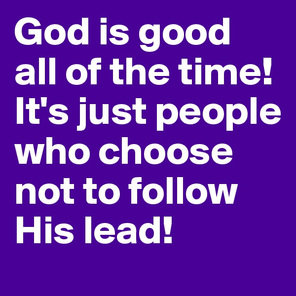 God is good all of the time!  It's just people who choose not to follow His lead!