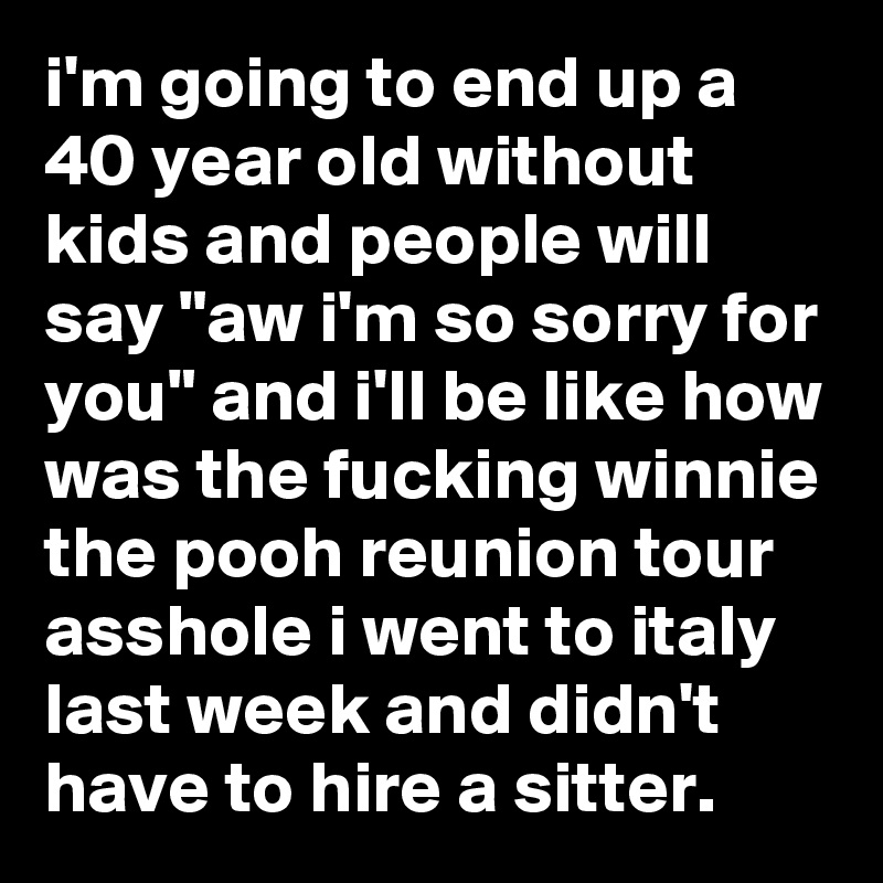 """i'm going to end up a 40 year old without kids and people will say """"aw i'm so sorry for you"""" and i'll be like how was the fucking winnie the pooh reunion tour asshole i went to italy last week and didn't have to hire a sitter."""