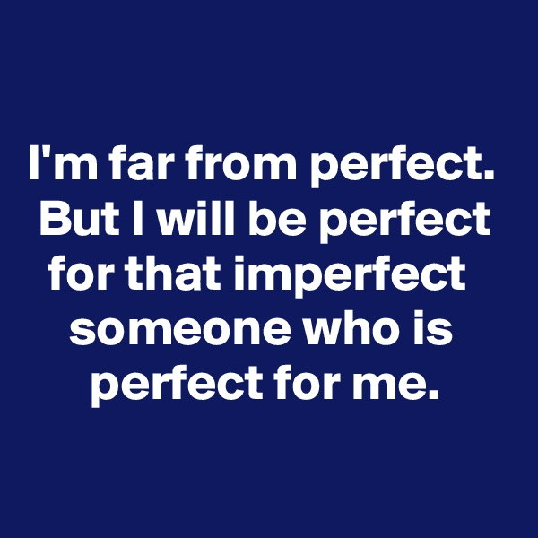 I'm far from perfect.  But I will be perfect   for that imperfect     someone who is       perfect for me.