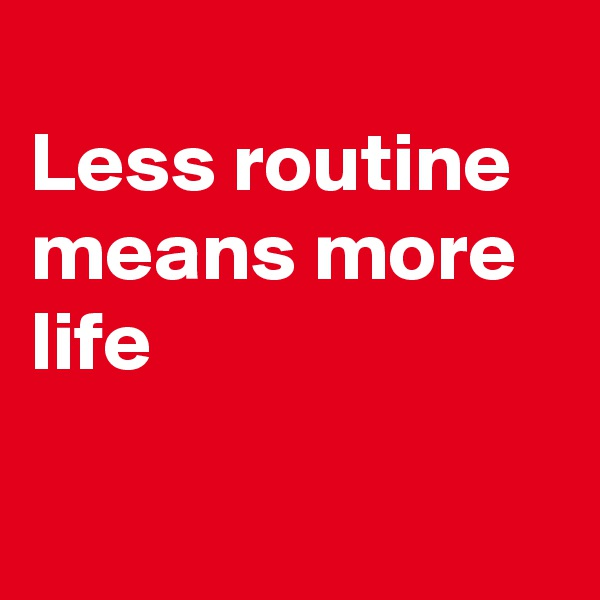 Less routine means more life