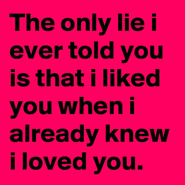 The only lie i ever told you is that i liked you when i already knew i loved you.