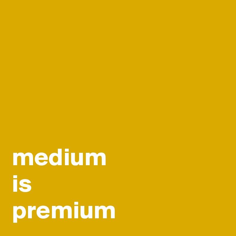 medium is premium