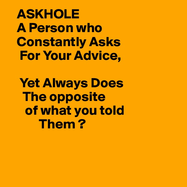 ASKHOLE    A Person who    Constantly Asks     For Your Advice,      Yet Always Does       The opposite       of what you told            Them ?