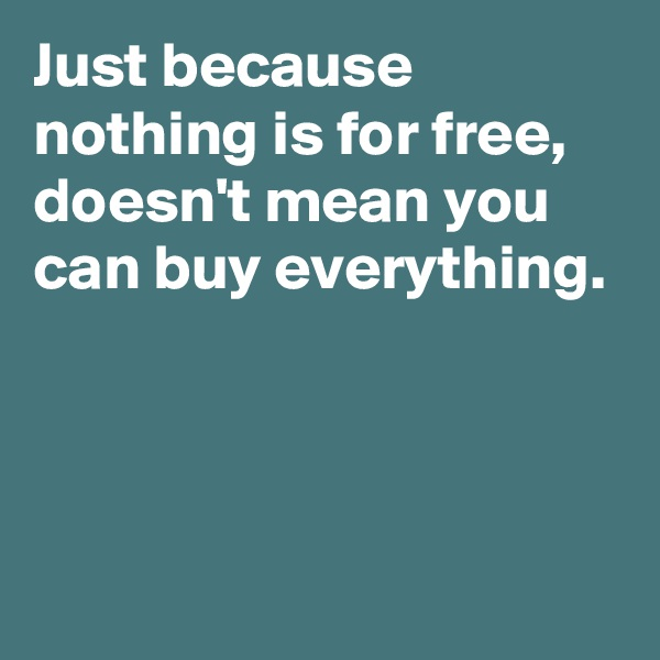 Just because nothing is for free, doesn't mean you can buy everything.