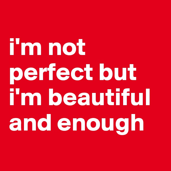 i'm not perfect but i'm beautiful and enough