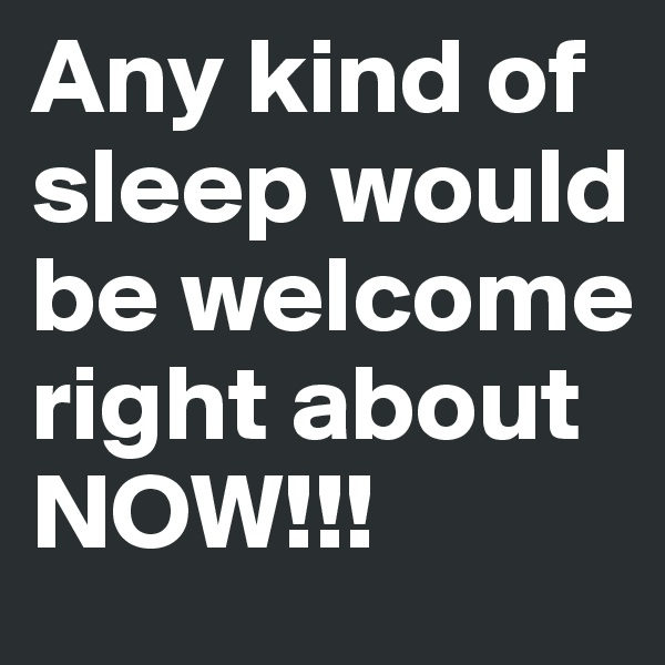 Any kind of sleep would be welcome right about NOW!!!