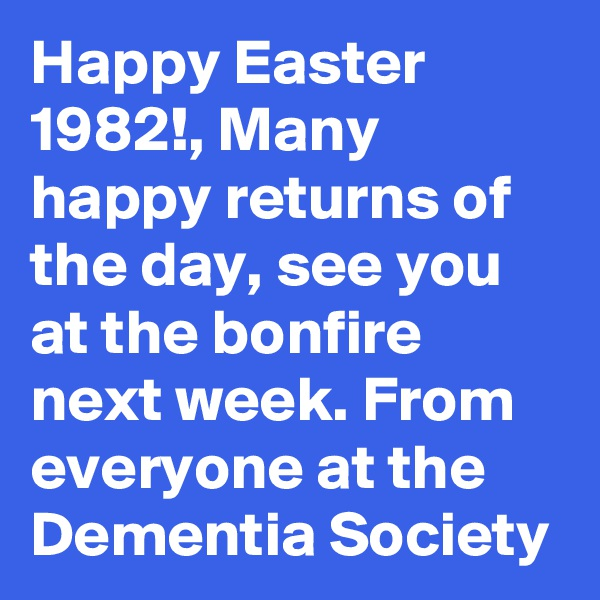 Happy Easter 1982!, Many happy returns of the day, see you at the bonfire next week. From everyone at the Dementia Society