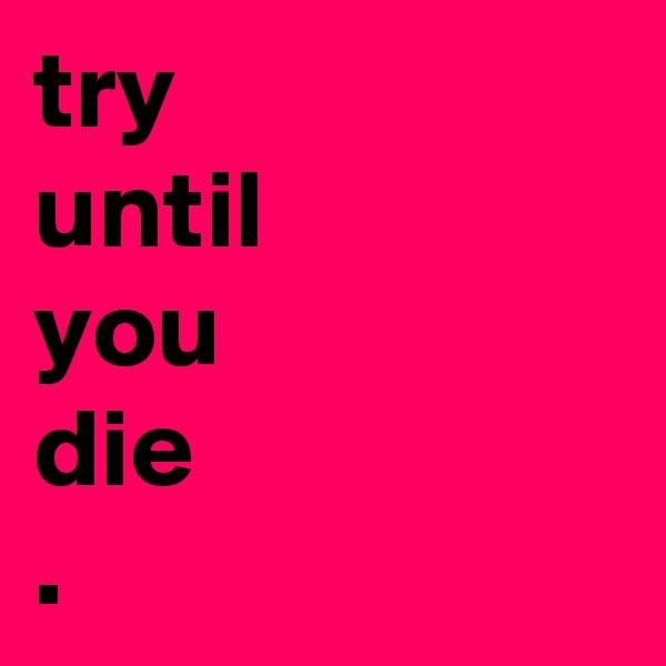 try until you die .