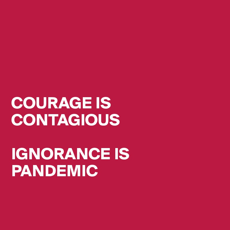 COURAGE IS CONTAGIOUS  IGNORANCE IS PANDEMIC