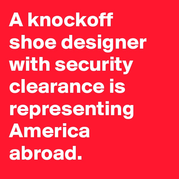 A knockoff shoe designer with security clearance is representing America abroad.