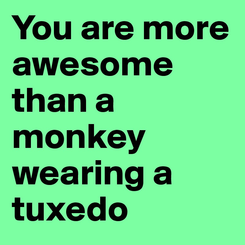 You are more awesome than a monkey wearing a tuxedo