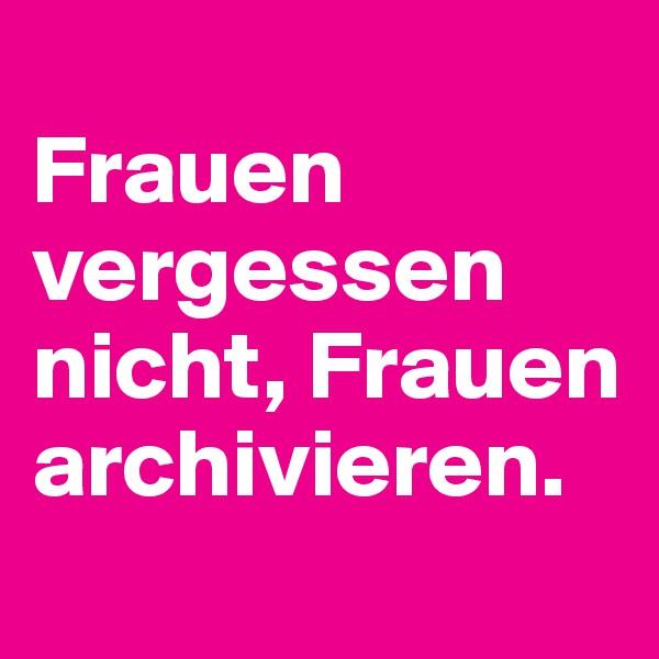 Frauen vergessen nicht, Frauen archivieren.