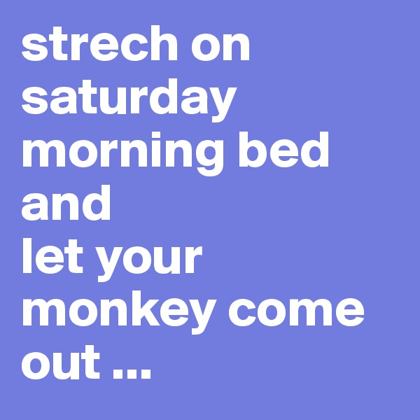 strech on saturday morning bed and  let your monkey come out ...
