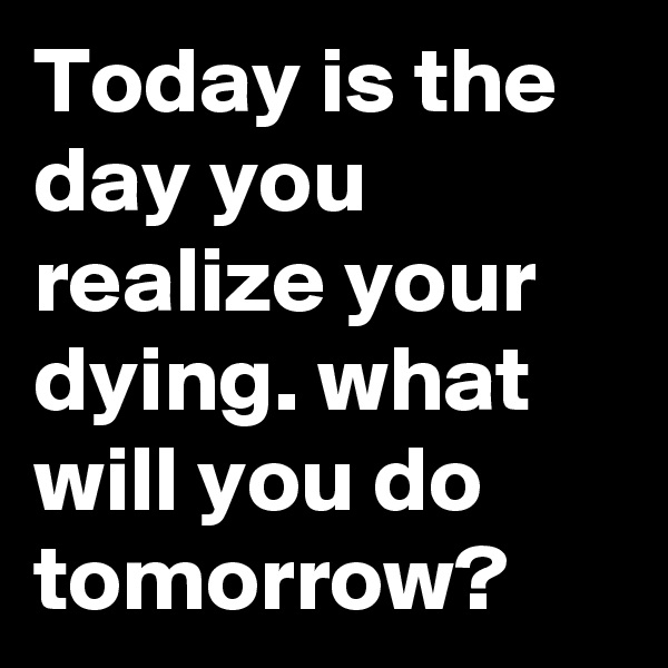Today is the day you realize your dying. what will you do tomorrow?