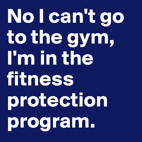 No I can't go to the gym, I'm in the fitness protection program.