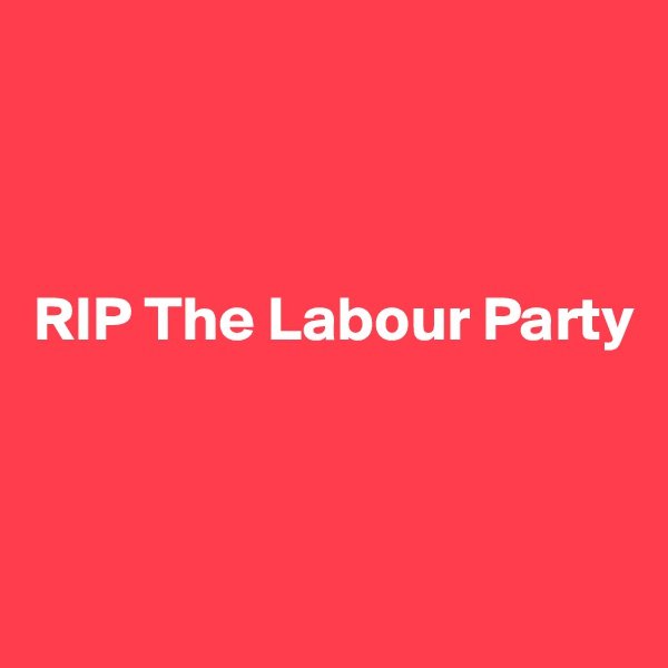 RIP The Labour Party