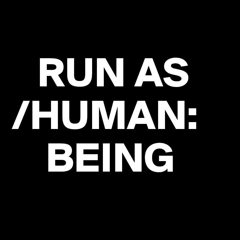 RUN AS /HUMAN:     BEING