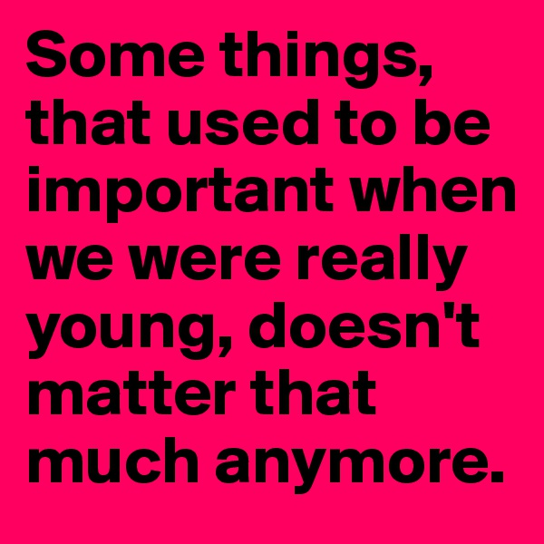 Some things, that used to be important when we were really young, doesn't matter that much anymore.