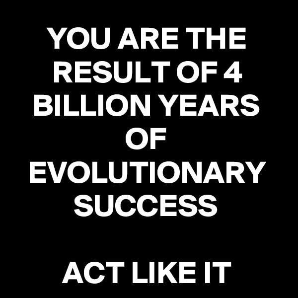 YOU ARE THE RESULT OF 4 BILLION YEARS OF EVOLUTIONARY SUCCESS  ACT LIKE IT