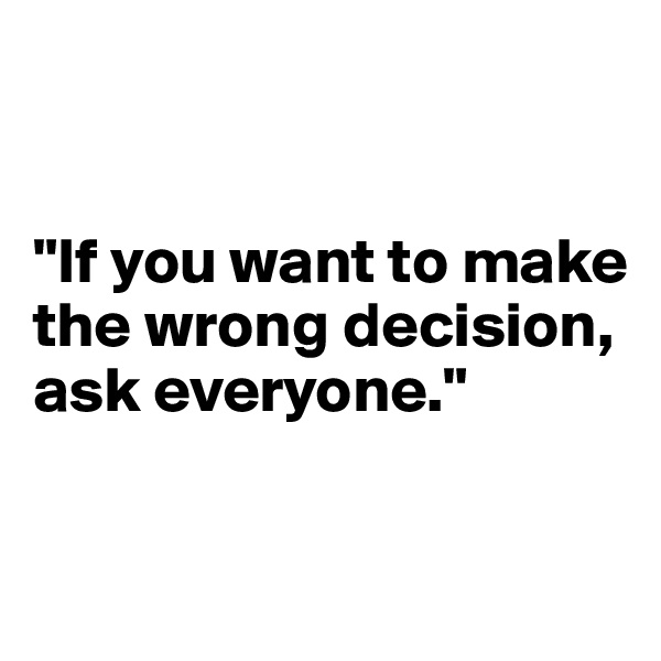 """""""If you want to make the wrong decision, ask everyone."""""""