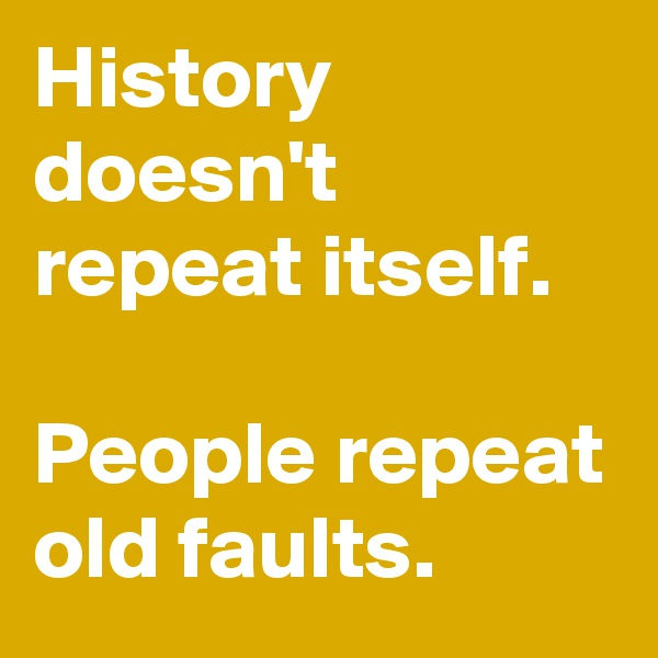 History doesn't repeat itself.  People repeat old faults.