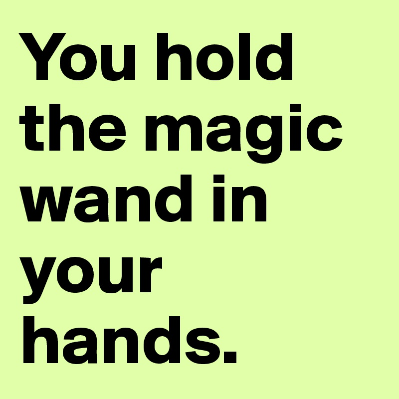 You hold the magic wand in your hands.