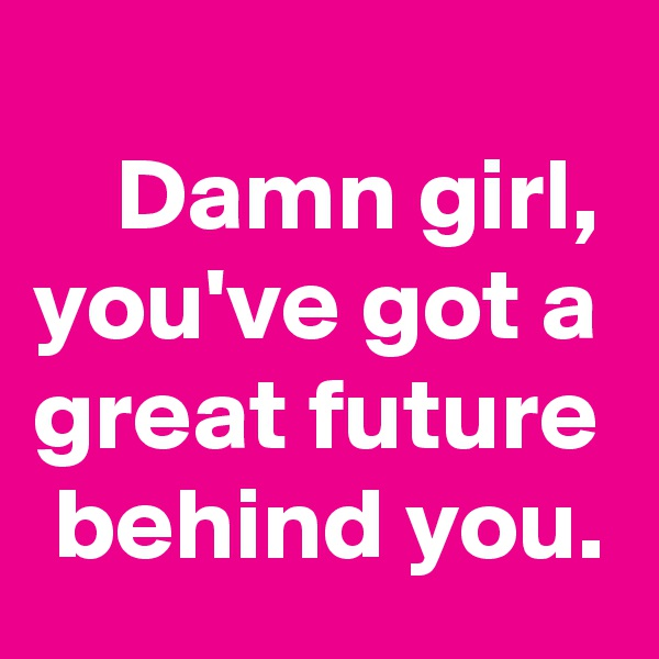 Damn girl, you've got a great future  behind you.