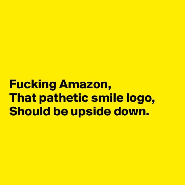 Fucking Amazon, That pathetic smile logo, Should be upside down.