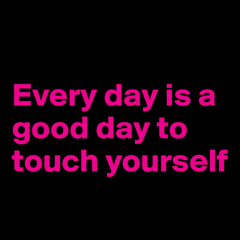 Every day is a good day to touch yourself